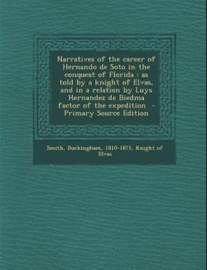 Narratives of the Career of Hernando de Soto in the Conquest of Florida af Smith Buckingham 1810-1871, Knight Of Elvas