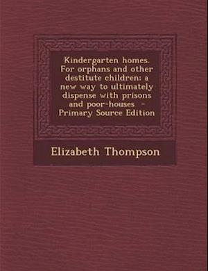 Kindergarten Homes. for Orphans and Other Destitute Children; A New Way to Ultimately Dispense with Prisons and Poor-Houses - Primary Source Edition af Elizabeth Thompson