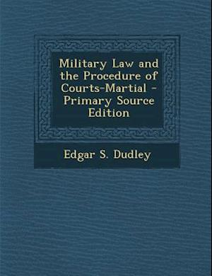 Military Law and the Procedure of Courts-Martial - Primary Source Edition af Edgar S. Dudley