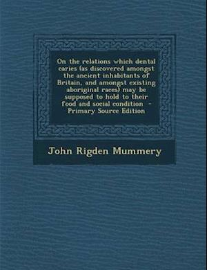 On the Relations Which Dental Caries (as Discovered Amongst the Ancient Inhabitants of Britain, and Amongst Existing Aboriginal Races) May Be Supposed af John Rigden Mummery