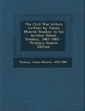 Civil War Letters Written by James Monroe Stookey to His Brother Daniel Stookey, 1861-1865 af James Monroe Stookey