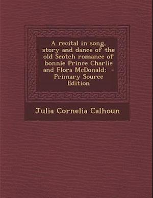 A Recital in Song, Story and Dance of the Old Scotch Romance of Bonnie Prince Charlie and Flora McDonald; af Julia Cornelia Calhoun