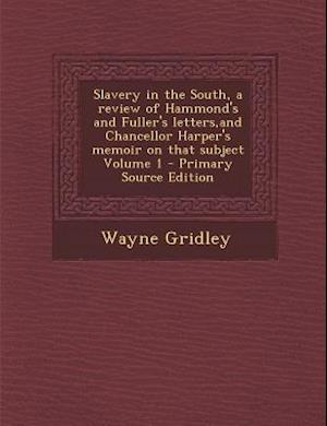 Slavery in the South, a Review of Hammond's and Fuller's Letters, and Chancellor Harper's Memoir on That Subject Volume 1 af Wayne Gridley