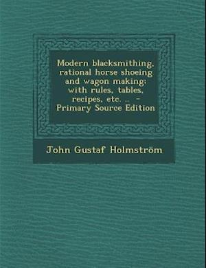 Modern Blacksmithing, Rational Horse Shoeing and Wagon Making; With Rules, Tables, Recipes, Etc. .. af John Gustaf Holmstrom