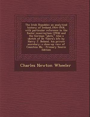 The Irish Republic; An Analytical History of Ireland,1914-1918, with Particular Reference to the Easter Insurrection (1916) and the German Plots. Also af Charles Newton Wheeler