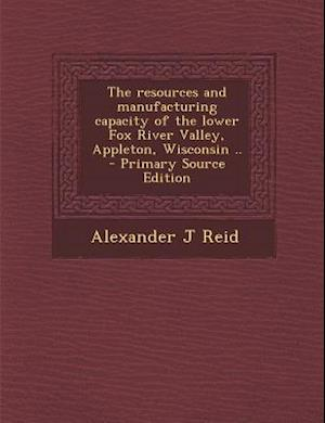 The Resources and Manufacturing Capacity of the Lower Fox River Valley, Appleton, Wisconsin .. af Alexander J. Reid