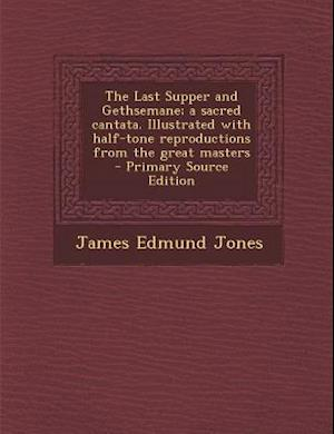 Last Supper and Gethsemane; A Sacred Cantata. Illustrated with Half-Tone Reproductions from the Great Masters af James Edmund Jones