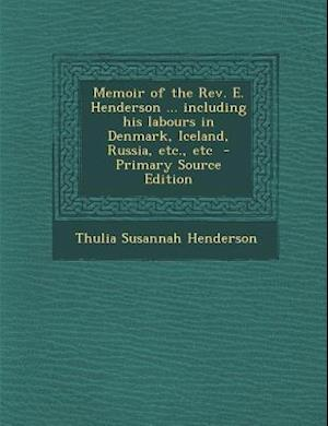 Memoir of the REV. E. Henderson ... Including His Labours in Denmark, Iceland, Russia, Etc., Etc - Primary Source Edition af Thulia Susannah henderson