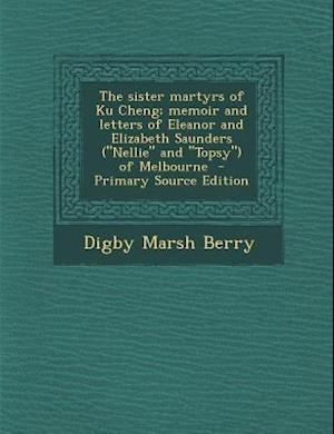 Sister Martyrs of Ku Cheng; Memoir and Letters of Eleanor and Elizabeth Saunders (Nellie and Topsy) of Melbourne af Digby Marsh Berry