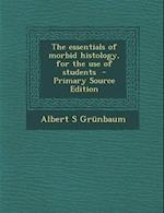 Essentials of Morbid Histology, for the Use of Students af Albert S. Grunbaum