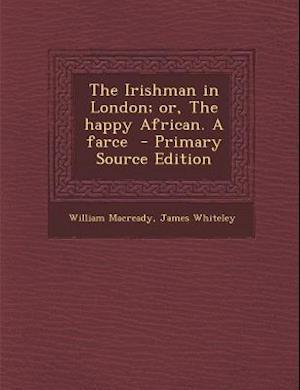 Irishman in London; Or, the Happy African. a Farce af James Whiteley, William Macready