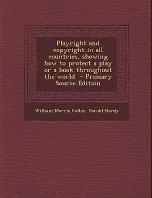 Playright and Copyright in All Countries, Showing How to Protect a Play or a Book Throughout the World af William Morris Colles, Harold Hardy