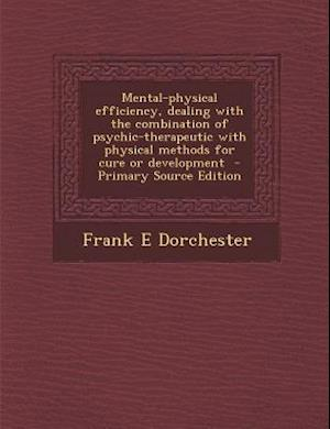 Mental-Physical Efficiency, Dealing with the Combination of Psychic-Therapeutic with Physical Methods for Cure or Development af Frank E. Dorchester