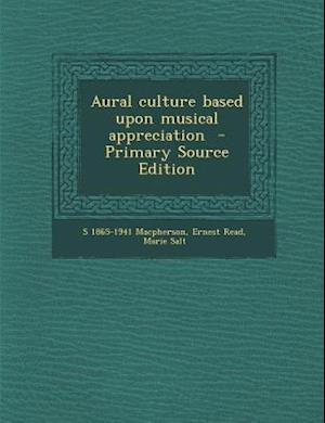 Aural Culture Based Upon Musical Appreciation af S. 1865-1941 MacPherson, Marie Salt, Ernest Read