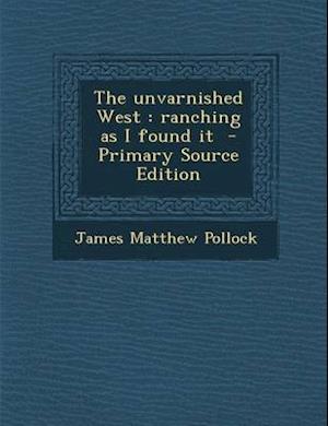 The Unvarnished West af James Matthew Pollock