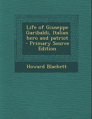 Life of Giuseppe Garibaldi, Italian Hero and Patriot af Howard Blackett