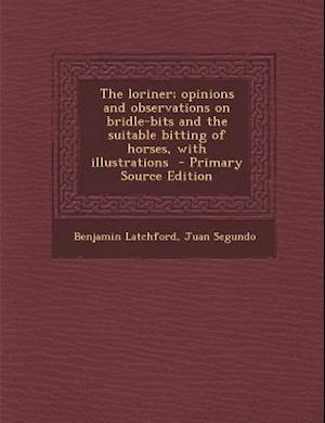 Loriner; Opinions and Observations on Bridle-Bits and the Suitable Bitting of Horses, with Illustrations af Juan Segundo, Benjamin Latchford