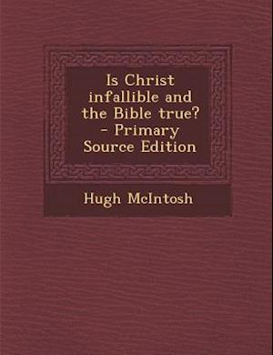 Is Christ Infallible and the Bible True? - Primary Source Edition af Hugh Mcintosh