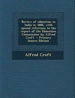 Review of Education in India in 1886, with Special Reference to the Report of the Education Commission by Alfred Croft af Alfred Croft