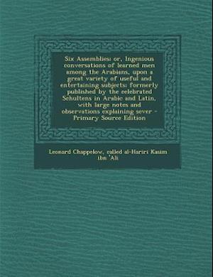 Six Assemblies; Or, Ingenious Conversations of Learned Men Among the Arabians, Upon a Great Variety of Useful and Entertaining Subjects; Formerly Publ af Leonard Chappelow, Called Al-Hariri Kasim Ibn 'Ali
