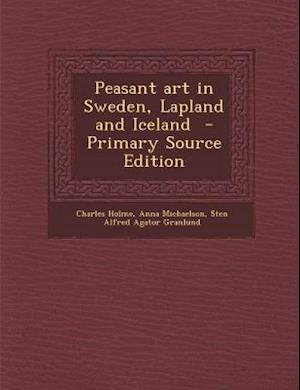 Peasant Art in Sweden, Lapland and Iceland af Sten Alfred Agator Granlund, Charles Holme, Anna Michaelson