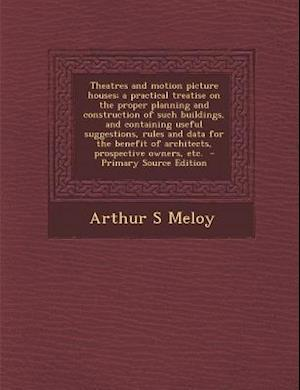 Theatres and Motion Picture Houses; A Practical Treatise on the Proper Planning and Construction of Such Buildings, and Containing Useful Suggestions, af Arthur S. Meloy