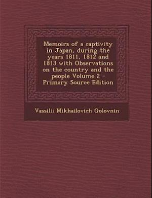 Memoirs of a Captivity in Japan, During the Years 1811, 1812 and 1813 with Observations on the Country and the People Volume 2 af Vassilii Mikhailovich Golovnin, Vasilii Mikhailovich Golovnin