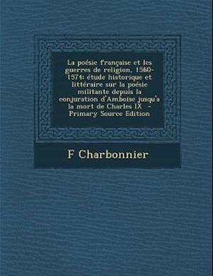 La  Poesie Francaise Et Les Guerres de Religion, 1560-1574; Etude Historique Et Litteraire Sur La Poesie Militante Depuis La Conjuration D'Amboise Jus af F. Charbonnier