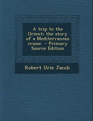 A Trip to the Orient; The Story of a Mediterranean Cruise af Robert Urie Jacob