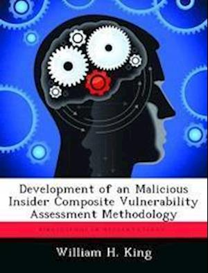 Development of an Malicious Insider Composite Vulnerability Assessment Methodology af William H. King