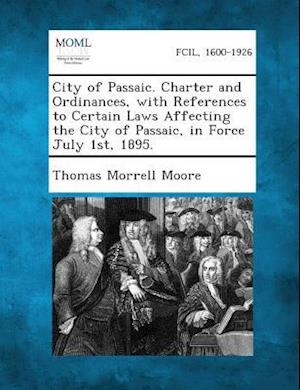 City of Passaic. Charter and Ordinances, with References to Certain Laws Affecting the City of Passaic, in Force July 1st, 1895. af Thomas Morrell Moore