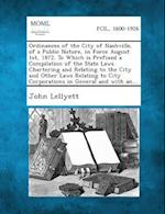 Ordinances of the City of Nashville, of a Public Nature, in Force August 1st, 1872. to Which Is Prefixed a Compilation of the State Laws Chartering an af John Lellyett