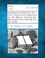 Ordinances Passed by the City Council and Approved by the Mayor, During the Municipal Year Ending Feb. 28, 1874. af C. C. Allen, C. W. Hurley
