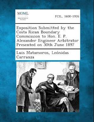 Exposition Submitted by the Costa Rican Boundary Commission to Hon. E. P. Alexander Engineer Arbitrator Presented on 30th June 1897 af Leonidas Carranza, Luis Matamoros