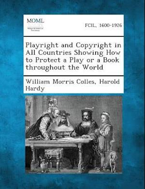 Playright and Copyright in All Countries Showing How to Protect a Play or a Book Throughout the World af Harold Hardy, William Morris Colles
