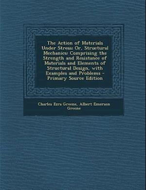 The Action of Materials Under Stress; Or, Structural Mechanics af Charles Ezra Greene, Albert Emerson Greene