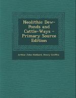 Neolithic Dew-Ponds and Cattle-Ways af Arthur John Hubbard, Henry Griffin