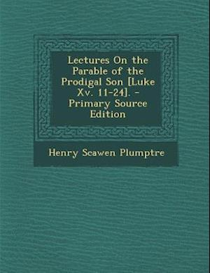 Lectures on the Parable of the Prodigal Son [Luke XV. 11-24]. af Henry Scawen Plumptre