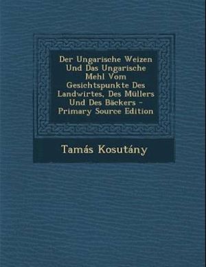 Der Ungarische Weizen Und Das Ungarische Mehl Vom Gesichtspunkte Des Landwirtes, Des Mullers Und Des Backers af Tamas Kosutany