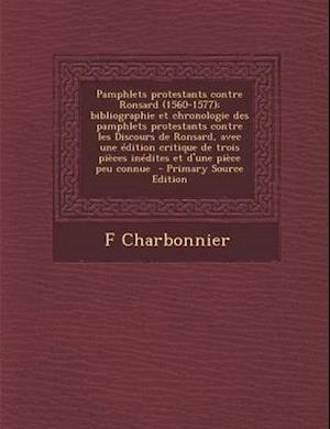 Pamphlets Protestants Contre Ronsard (1560-1577); Bibliographie Et Chronologie Des Pamphlets Protestants Contre Les Discours de Ronsard, Avec Une Edit af F. Charbonnier