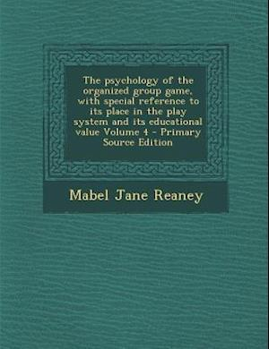 The Psychology of the Organized Group Game, with Special Reference to Its Place in the Play System and Its Educational Value Volume 4 af Mabel Jane Reaney