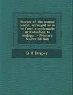 Stories of the Animal World, Arranged So as to Form a Systematic Introduction to Zoology af B. H. Draper
