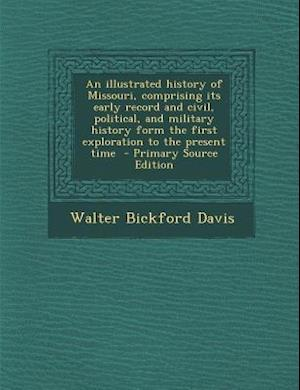 An  Illustrated History of Missouri, Comprising Its Early Record and Civil, Political, and Military History Form the First Exploration to the Present af Walter Bickford Davis
