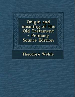 Origin and Meaning of the Old Testament af Theodore Wehle