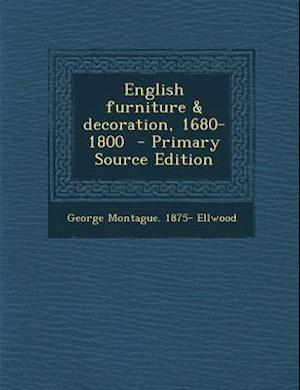 English Furniture & Decoration, 1680-1800 af George Montague 1875- Ellwood