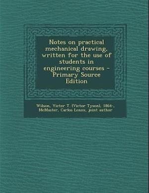 Notes on Practical Mechanical Drawing, Written for the Use of Students in Engineering Courses af Victor T. 1864- Wilson, Carlos Lenox McMaster