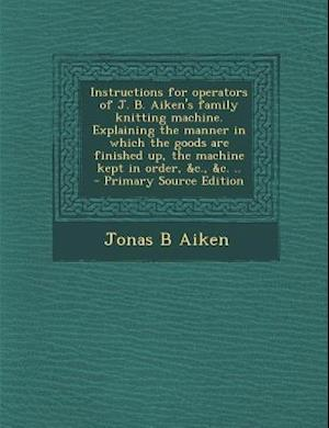 Instructions for Operators of J. B. Aiken's Family Knitting Machine. Explaining the Manner in Which the Goods Are Finished Up, the Machine Kept in Ord af Jonas B. Aiken