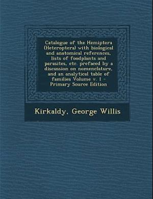 Catalogue of the Hemiptera (Heteroptera) with Biological and Anatomical References, Lists of Foodplants and Parasites, Etc. Prefaced by a Discussion o af George Willis Kirkaldy