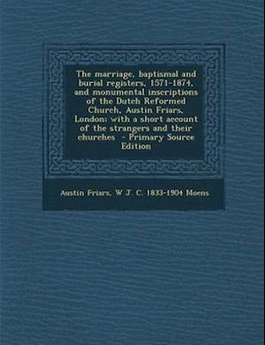 The Marriage, Baptismal and Burial Registers, 1571-1874, and Monumental Inscriptions of the Dutch Reformed Church, Austin Friars, London; With a Short af W. J. C. 1833-1904 Moens, Austin Friars