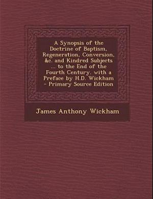 A   Synopsis of the Doctrine of Baptism, Regeneration, Conversion, &C. and Kindred Subjects ... to the End of the Fourth Century. with a Preface by H. af James Anthony Wickham